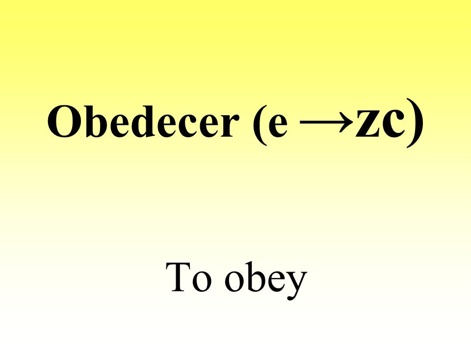 Obedecer (e →zc) To obey