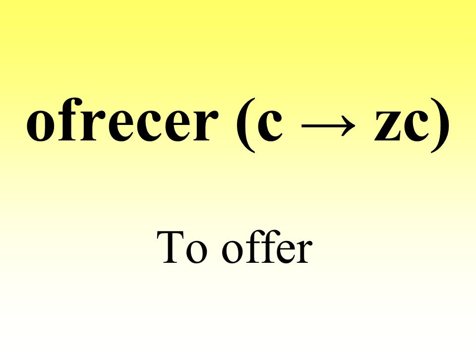 ofrecer (c → zc) To offer