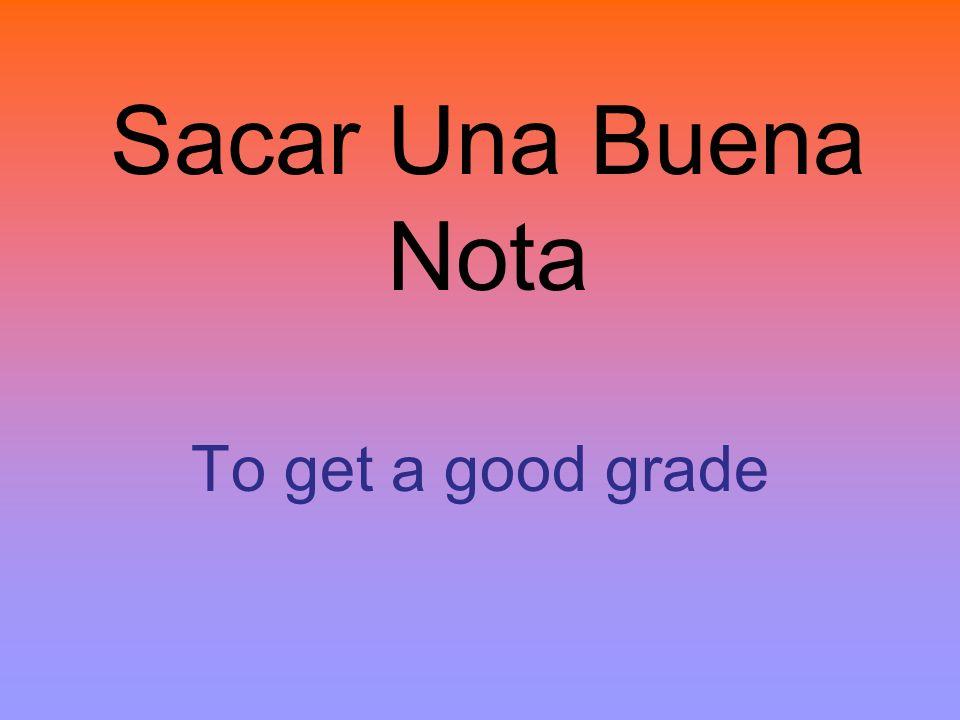 Sacar Una Buena Nota To get a good grade