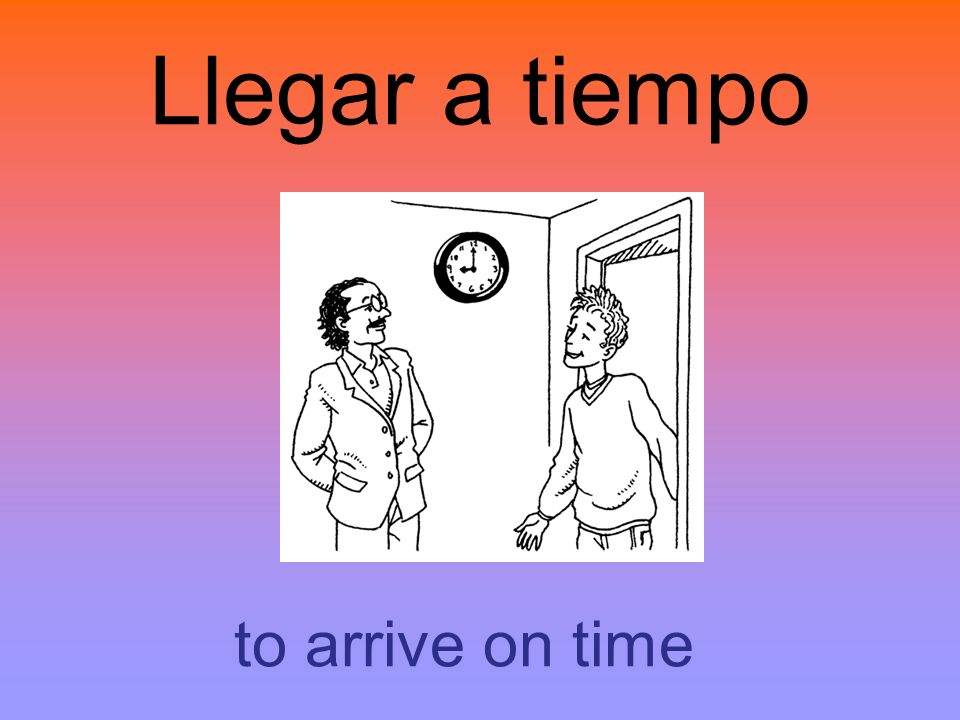 Llegar a tiempo to arrive on time