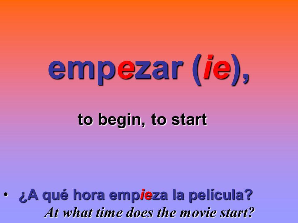 empezar (ie), to begin, to start ¿A qué hora empieza la película