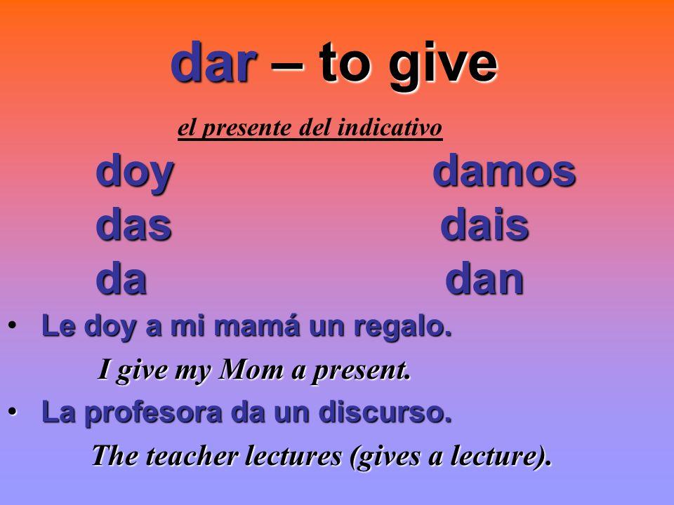 dar – to give doy damos das dais da dan Le doy a mi mamá un regalo.