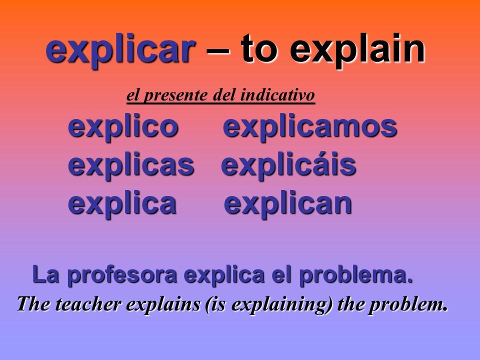 explicar – to explain explico explicamos explicas explicáis