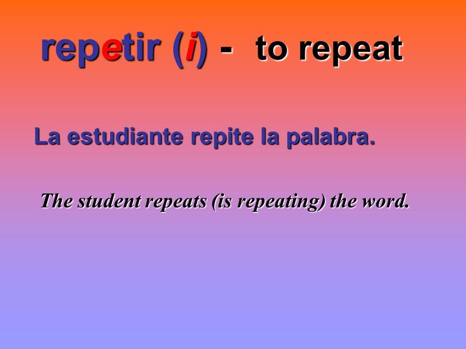 repetir (i) - to repeat La estudiante repite la palabra.