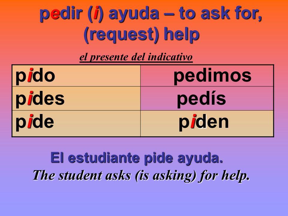 pido pedimos pides pedís pide piden pedir (i) ayuda – to ask for,