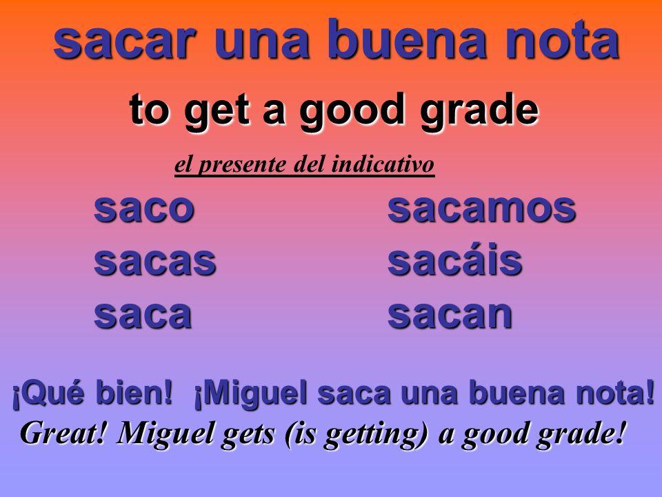sacar una buena nota to get a good grade saco sacamos sacas sacáis