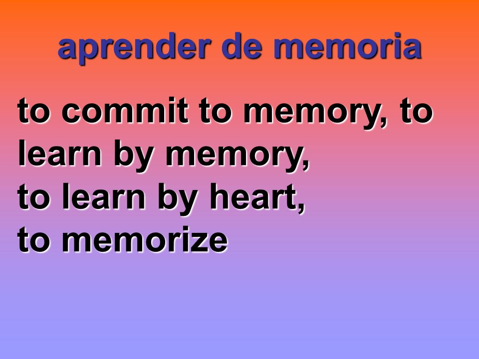 aprender de memoria to commit to memory, to learn by memory, to learn by heart, to memorize