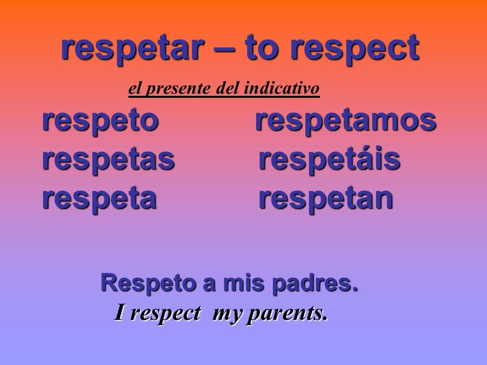 respetar – to respect respeto respetamos respetas respetáis