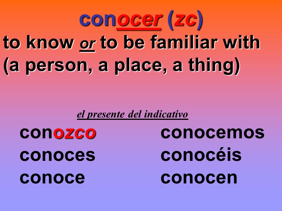 conocer (zc) to know or to be familiar with (a person, a place, a thing) el presente del indicativo.