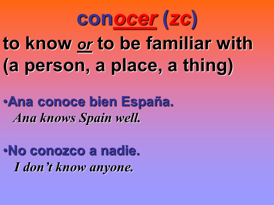conocer (zc) to know or to be familiar with (a person, a place, a thing) Ana conoce bien España. Ana knows Spain well.