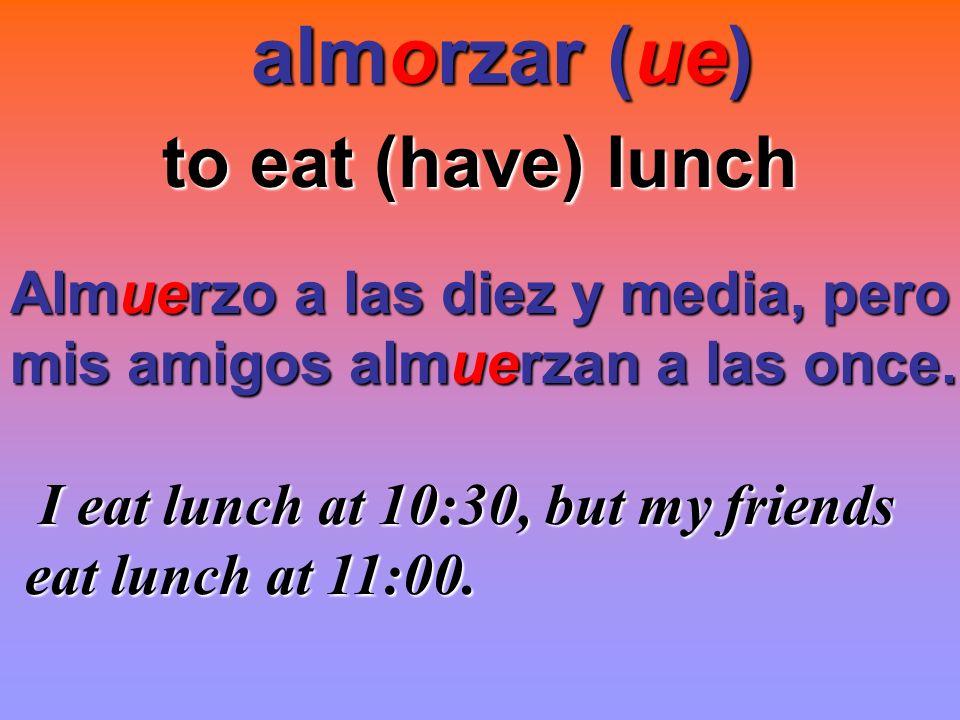almorzar (ue) to eat (have) lunch Almuerzo a las diez y media, pero