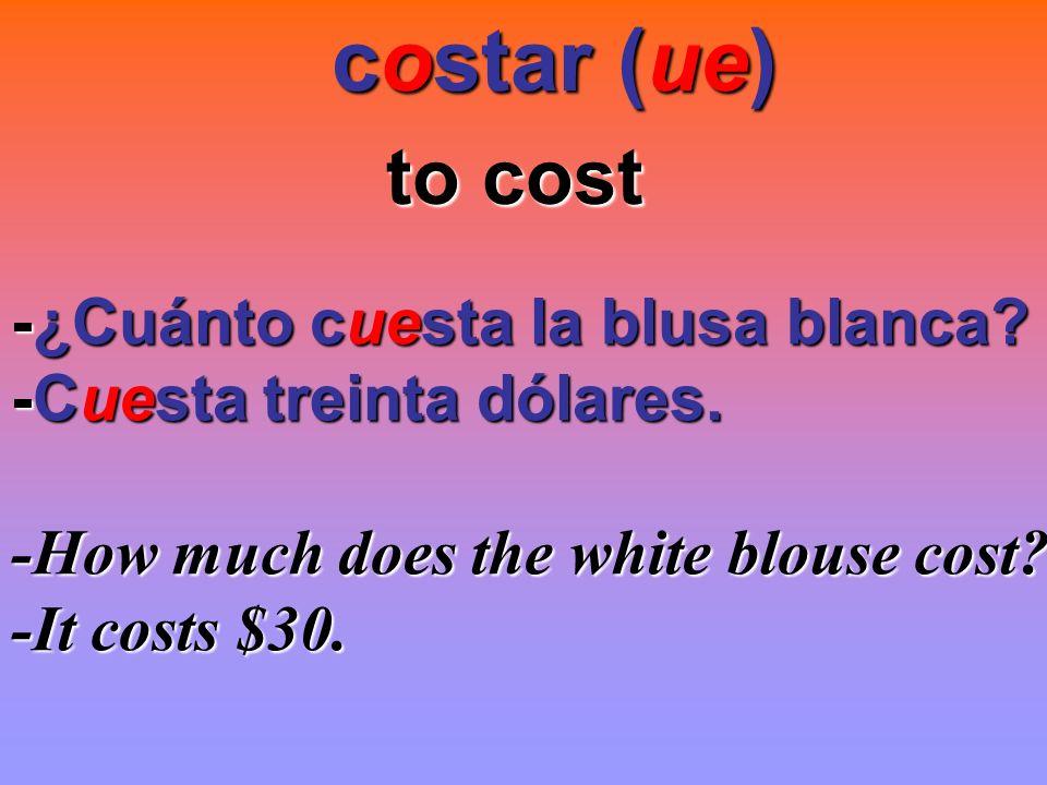 costar (ue) to cost -¿Cuánto cuesta la blusa blanca