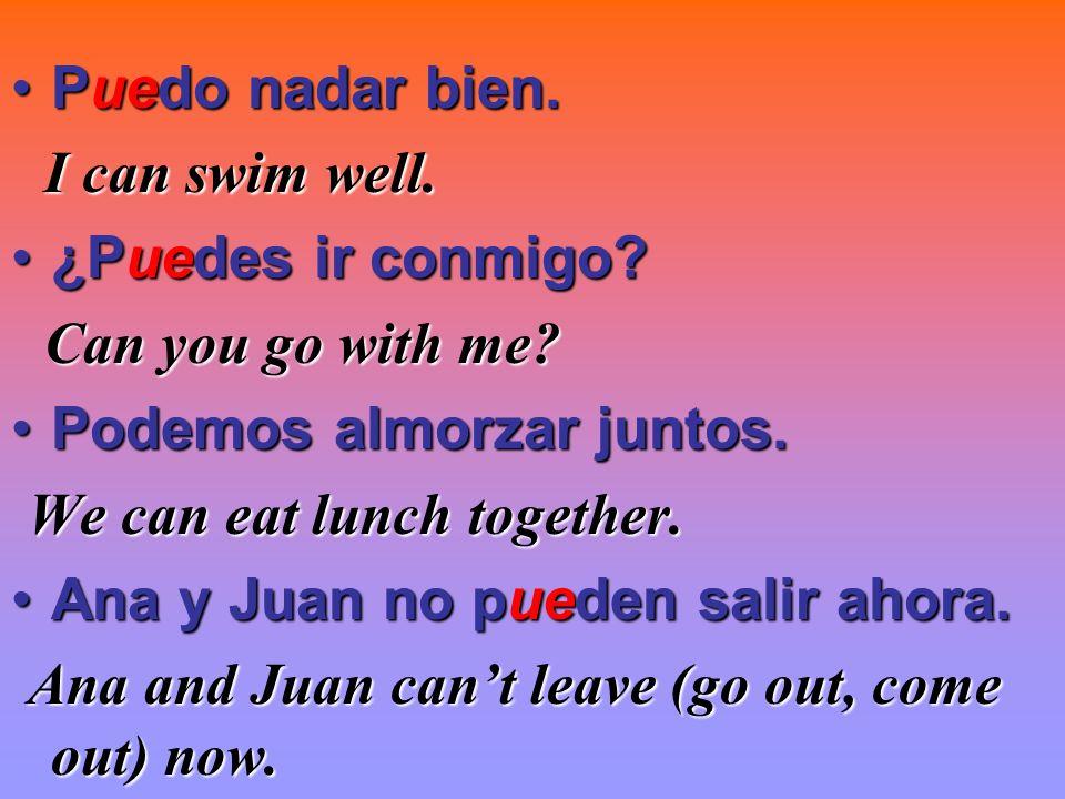 Puedo nadar bien. I can swim well. ¿Puedes ir conmigo Can you go with me Podemos almorzar juntos.