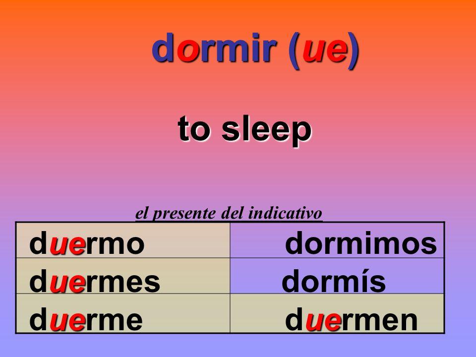 dormir (ue) to sleep duermo dormimos duermes dormís duerme duermen