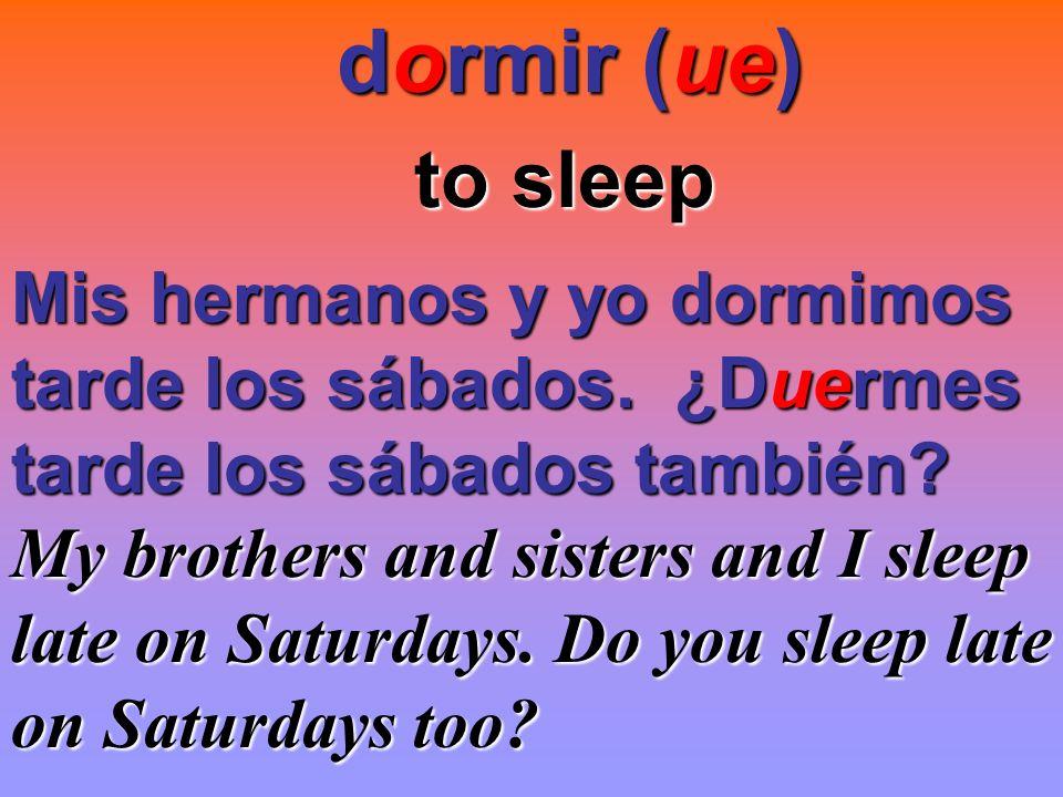 dormir (ue) to sleep Mis hermanos y yo dormimos