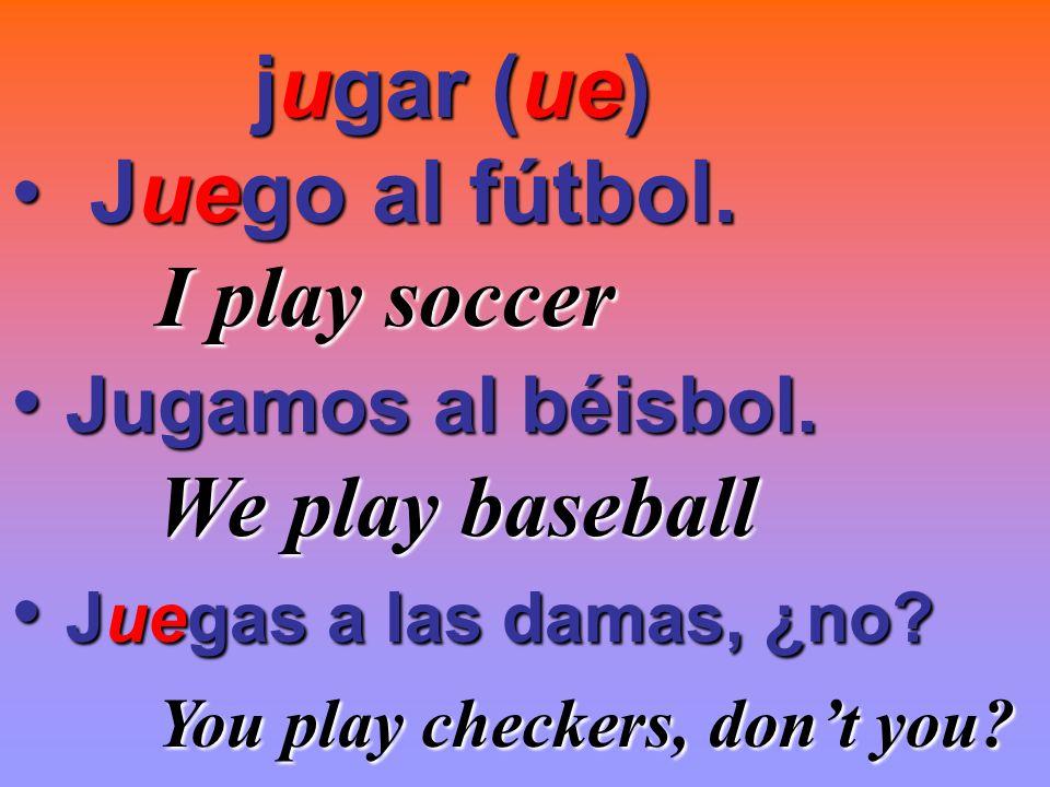jugar (ue) Juego al fútbol. I play soccer. Jugamos al béisbol. We play baseball. Juegas a las damas, ¿no
