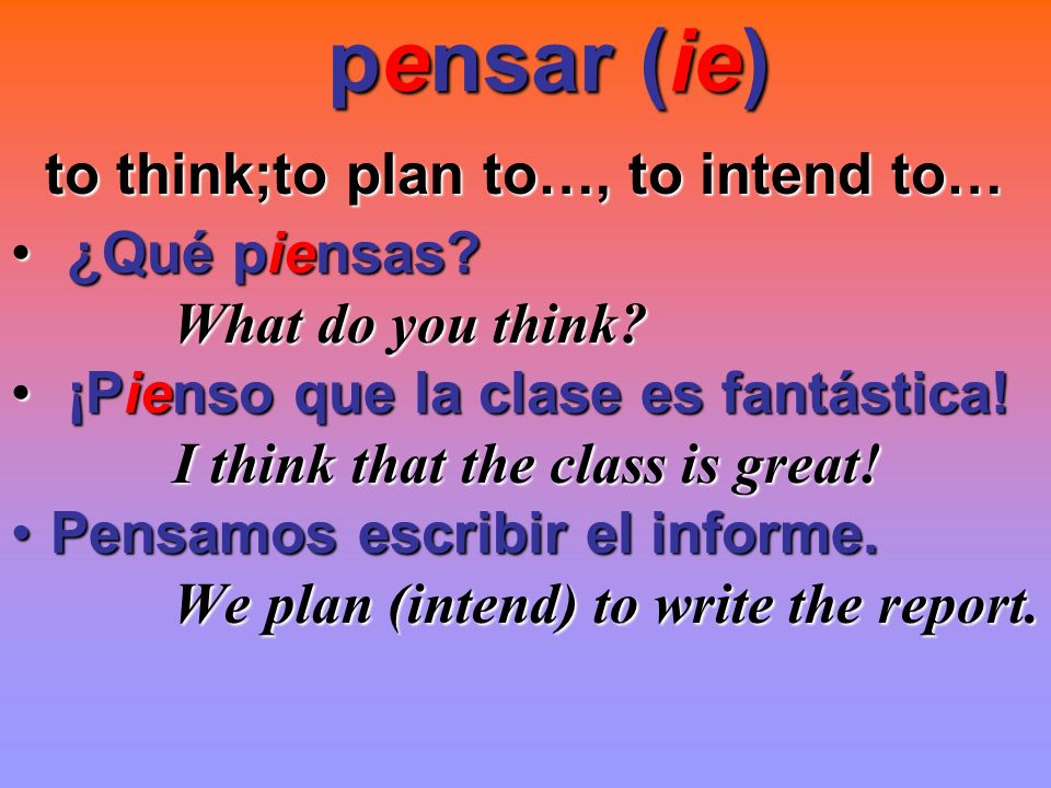 pensar (ie) to think;to plan to…, to intend to… ¿Qué piensas