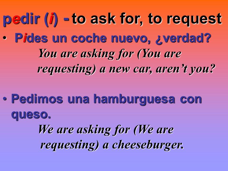 to ask for, to request pedir (i) - Pides un coche nuevo, ¿verdad