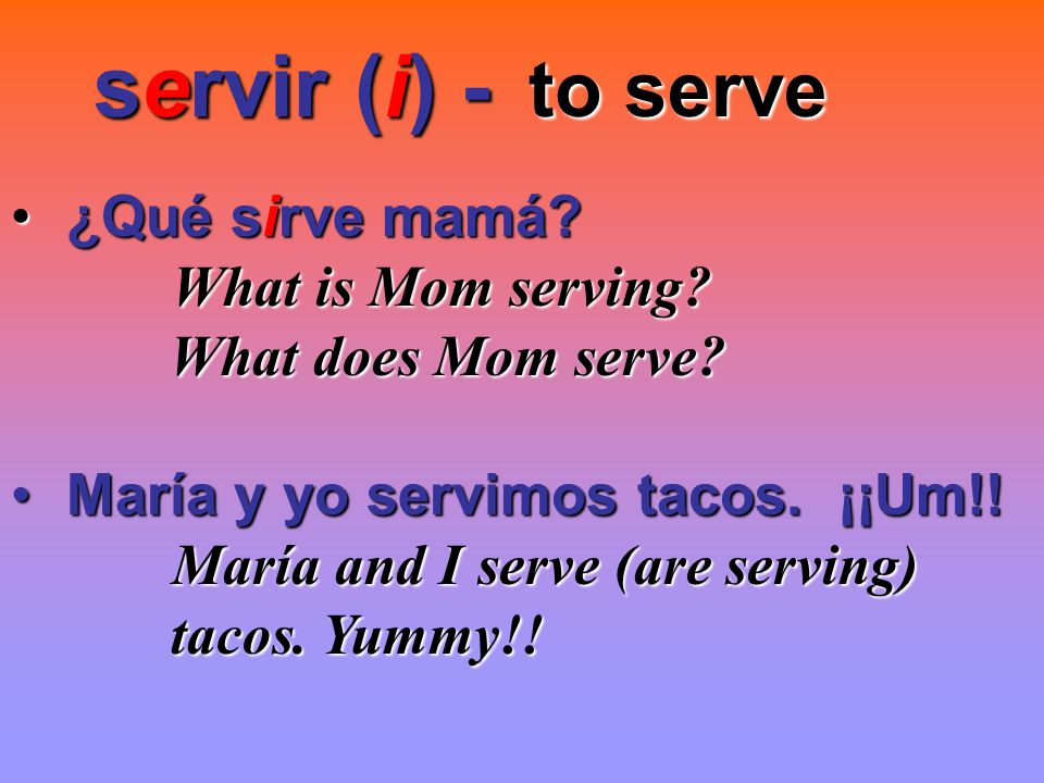 servir (i) - to serve ¿Qué sirve mamá What is Mom serving