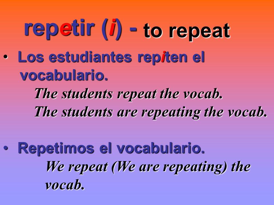 repetir (i) - to repeat Los estudiantes repiten el vocabulario.