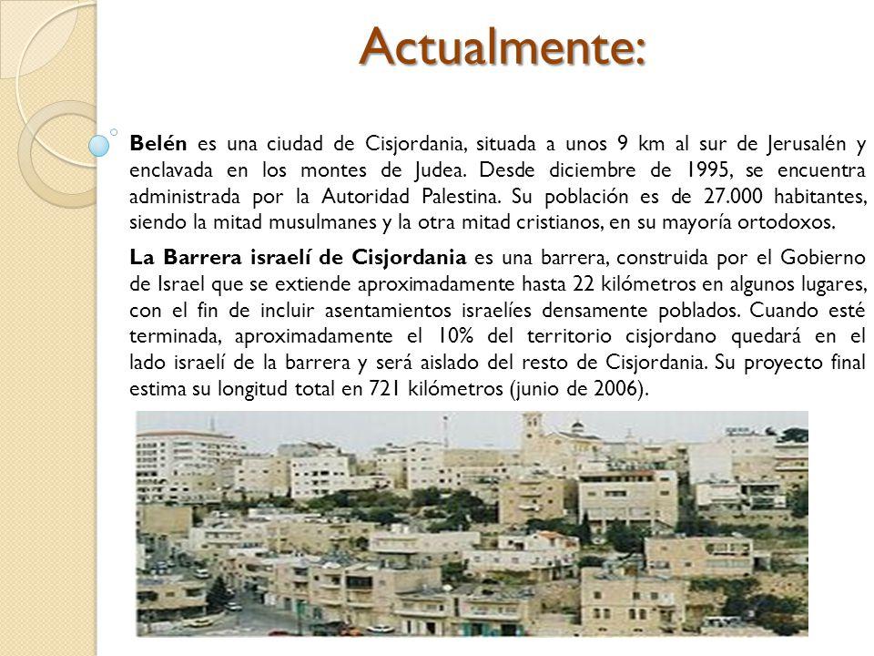 Actualmente: Belén es una ciudad de Cisjordania, situada a unos 9 km al sur de Jerusalén y enclavada en los montes de Judea. Desde diciembre de 1995, se encuentra administrada por la Autoridad Palestina. Su población es de 27.000 habitantes, siendo la mitad musulmanes y la otra mitad cristianos, en su mayoría ortodoxos.