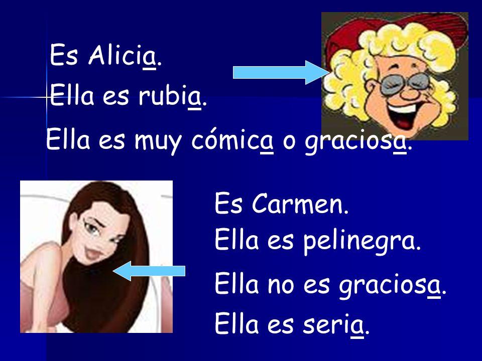 Es Alicia. Ella es rubia. Ella es muy cómica o graciosa. Es Carmen. Ella es pelinegra. Ella no es graciosa.