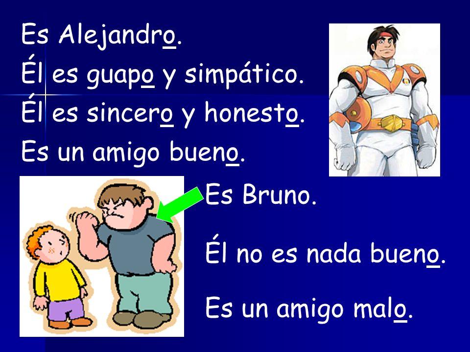 Es Alejandro. Él es guapo y simpático. Él es sincero y honesto. Es un amigo bueno. Es Bruno. Él no es nada bueno.