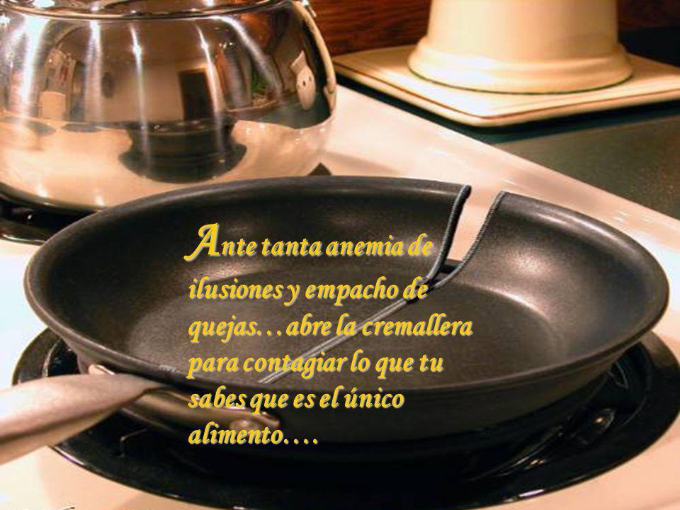 Ante tanta anemia de ilusiones y empacho de quejas…abre la cremallera para contagiar lo que tu sabes que es el único alimento….
