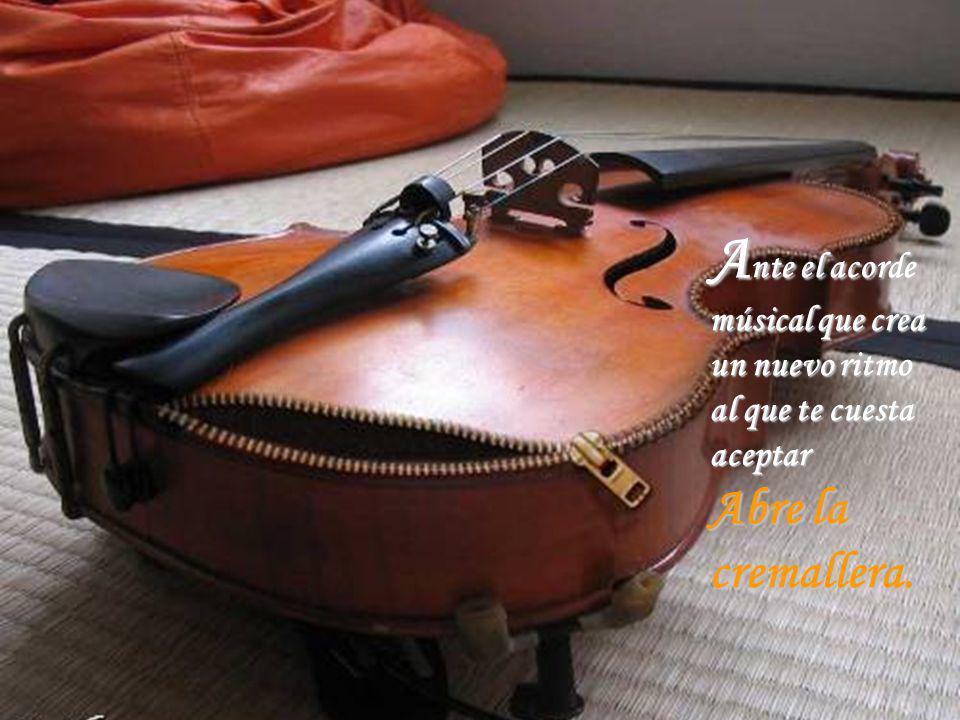 Ante el acorde músical que crea un nuevo ritmo al que te cuesta aceptar Abre la cremallera.