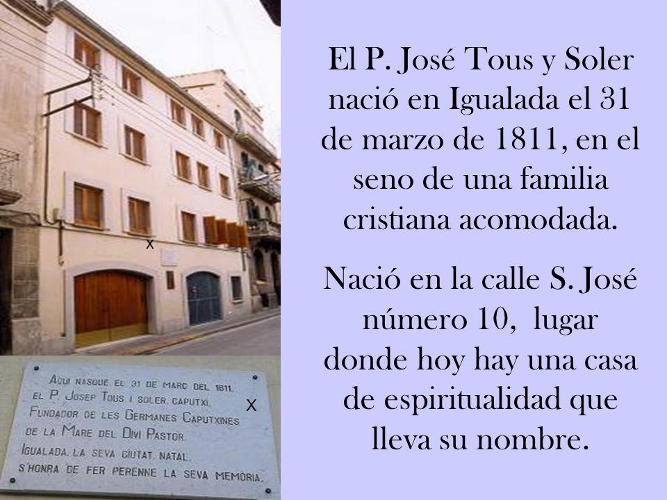 El P. José Tous y Soler nació en Igualada el 31 de marzo de 1811, en el seno de una familia cristiana acomodada.