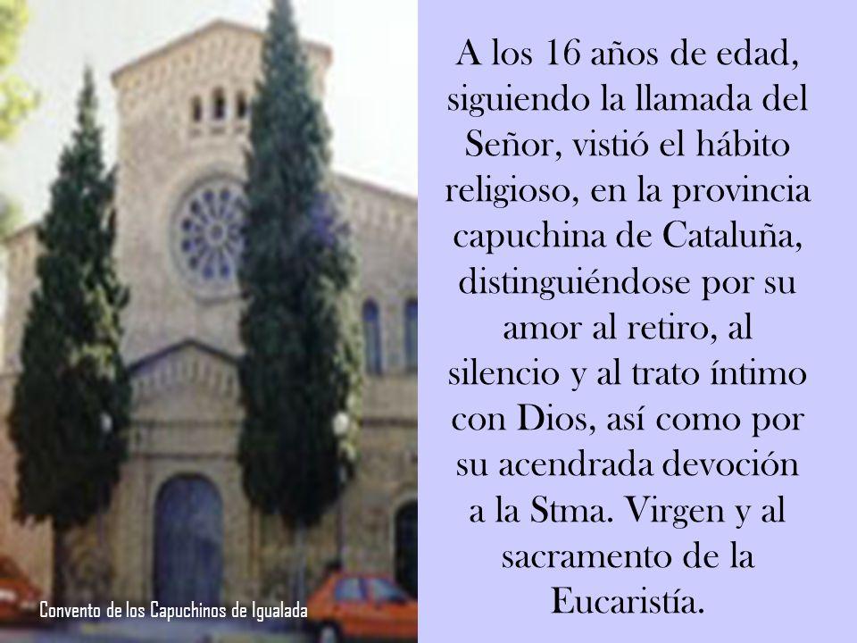 A los 16 años de edad, siguiendo la llamada del Señor, vistió el hábito religioso, en la provincia capuchina de Cataluña, distinguiéndose por su amor al retiro, al silencio y al trato íntimo con Dios, así como por su acendrada devoción a la Stma. Virgen y al sacramento de la Eucaristía.