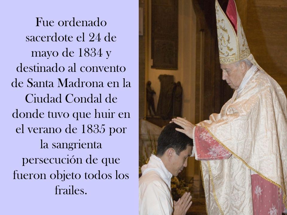 Fue ordenado sacerdote el 24 de mayo de 1834 y destinado al convento de Santa Madrona en la Ciudad Condal de donde tuvo que huir en el verano de 1835 por la sangrienta persecución de que fueron objeto todos los frailes.