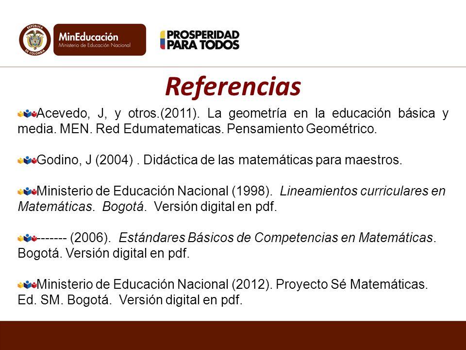 Referencias Acevedo, J, y otros.(2011). La geometría en la educación básica y media. MEN. Red Edumatematicas. Pensamiento Geométrico.