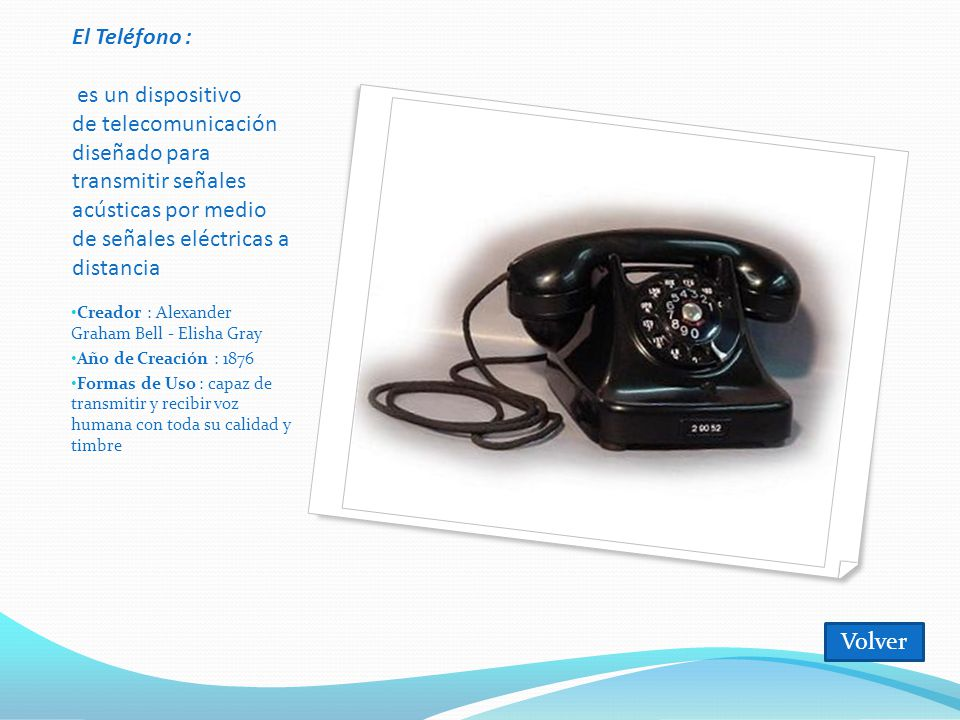 El Teléfono : es un dispositivo de telecomunicación diseñado para transmitir señales acústicas por medio de señales eléctricas a distancia