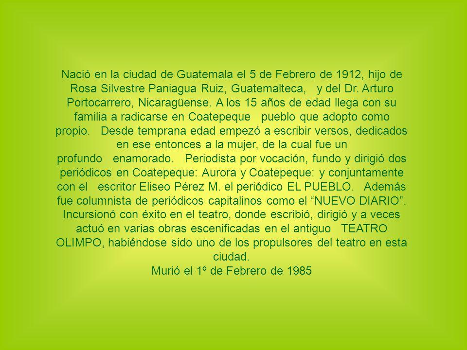 Nació en la ciudad de Guatemala el 5 de Febrero de 1912, hijo de Rosa Silvestre Paniagua Ruiz, Guatemalteca, y del Dr. Arturo Portocarrero, Nicaragüense. A los 15 años de edad llega con su familia a radicarse en Coatepeque pueblo que adopto como propio. Desde temprana edad empezó a escribir versos, dedicados en ese entonces a la mujer, de la cual fue un profundo enamorado. Periodista por vocación, fundo y dirigió dos periódicos en Coatepeque: Aurora y Coatepeque: y conjuntamente con el escritor Eliseo Pérez M. el periódico EL PUEBLO. Además fue columnista de periódicos capitalinos como el NUEVO DIARIO . Incursionó con éxito en el teatro, donde escribió, dirigió y a veces actuó en varias obras escenificadas en el antiguo TEATRO OLIMPO, habiéndose sido uno de los propulsores del teatro en esta ciudad.
