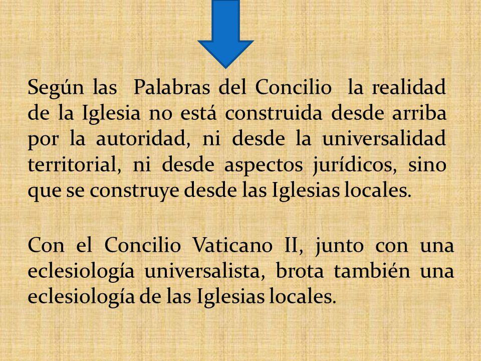 Según las Palabras del Concilio la realidad de la Iglesia no está construida desde arriba por la autoridad, ni desde la universalidad territorial, ni desde aspectos jurídicos, sino que se construye desde las Iglesias locales.