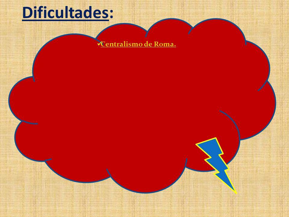 Dificultades: Centralismo de Roma.