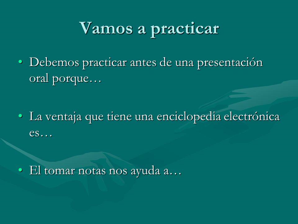 Vamos a practicar Debemos practicar antes de una presentación oral porque… La ventaja que tiene una enciclopedia electrónica es…