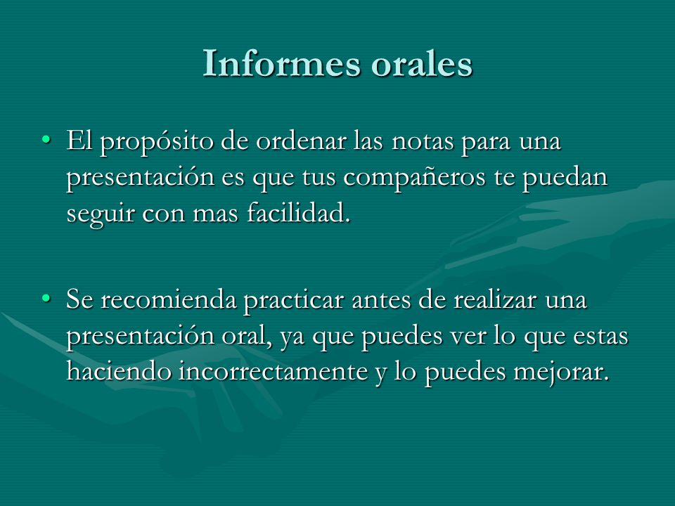 Informes orales El propósito de ordenar las notas para una presentación es que tus compañeros te puedan seguir con mas facilidad.