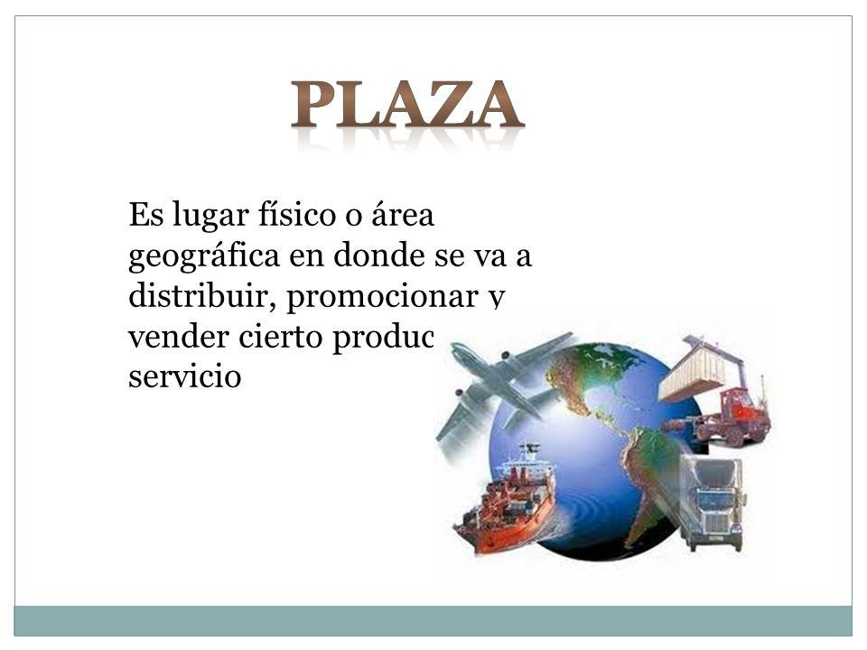 Plaza Es lugar físico o área geográfica en donde se va a distribuir, promocionar y vender cierto producto o servicio.