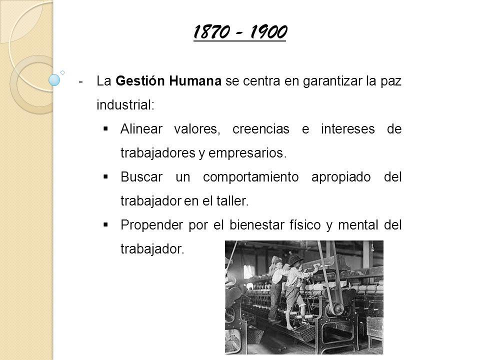 1870 - 1900 La Gestión Humana se centra en garantizar la paz industrial: Alinear valores, creencias e intereses de trabajadores y empresarios.