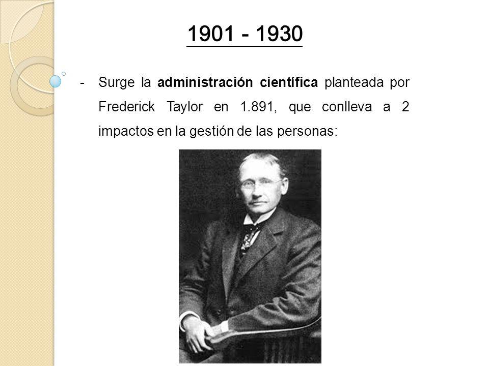 1901 - 1930 Surge la administración científica planteada por Frederick Taylor en 1.891, que conlleva a 2 impactos en la gestión de las personas: