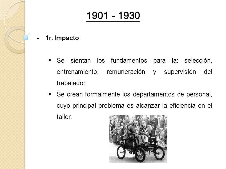 1901 - 1930 1r. Impacto: Se sientan los fundamentos para la: selección, entrenamiento, remuneración y supervisión del trabajador.
