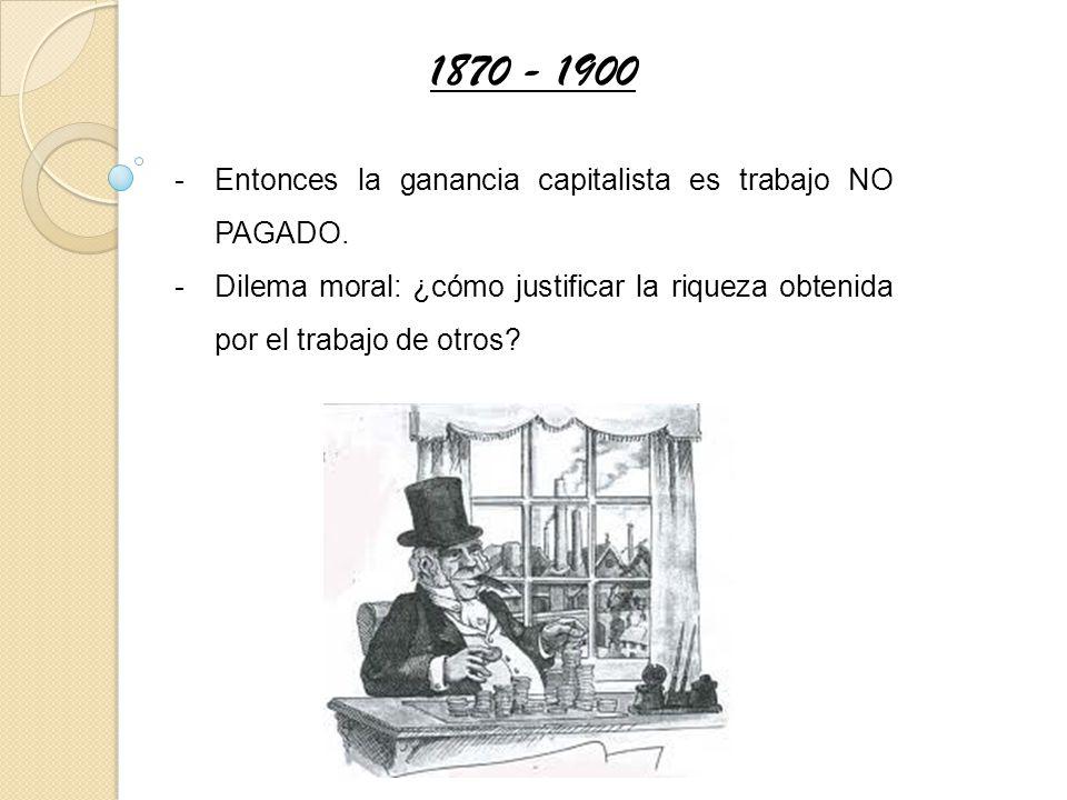 1870 - 1900 Entonces la ganancia capitalista es trabajo NO PAGADO.