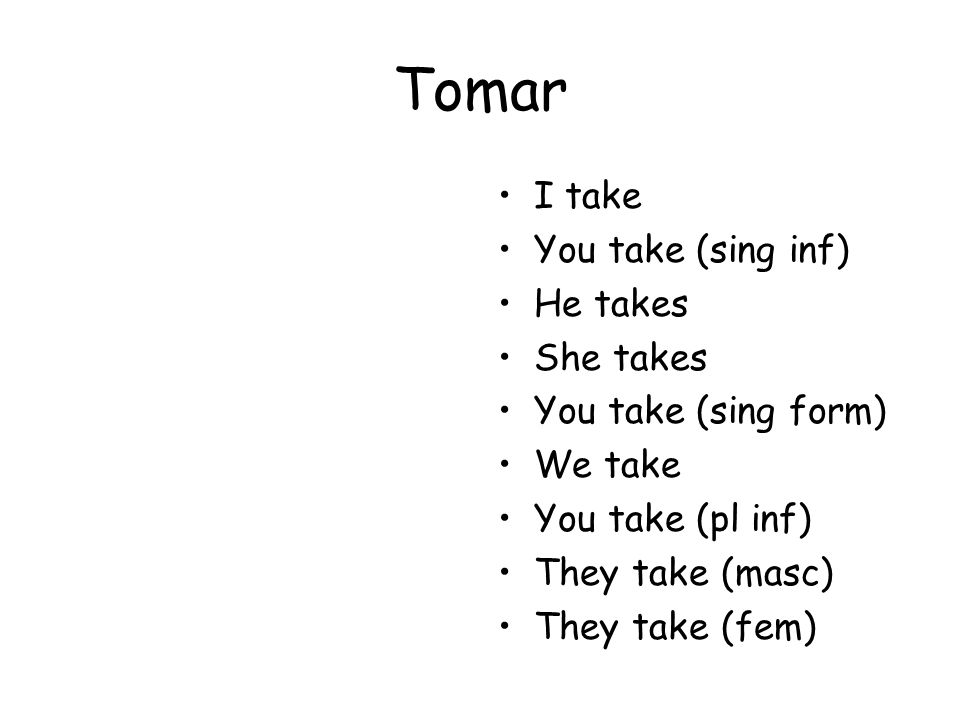 Tomar I take You take (sing inf) He takes She takes