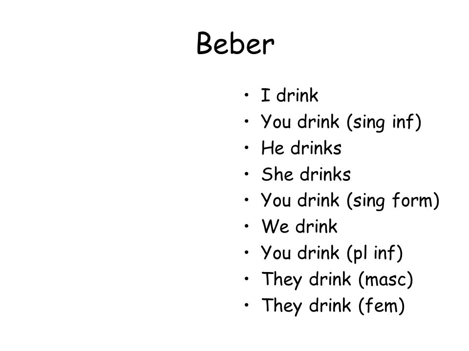 Beber I drink You drink (sing inf) He drinks She drinks