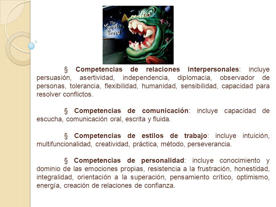 § Competencias de relaciones interpersonales: incluye persuasión, asertividad, independencia, diplomacia, observador de personas, tolerancia, flexibilidad, humanidad, sensibilidad, capacidad para resolver conflictos.