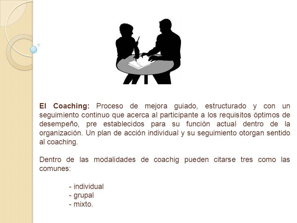 El Coaching: Proceso de mejora guiado, estructurado y con un seguimiento continuo que acerca al participante a los requisitos óptimos de desempeño, pre establecidos para su función actual dentro de la organización. Un plan de acción individual y su seguimiento otorgan sentido al coaching.