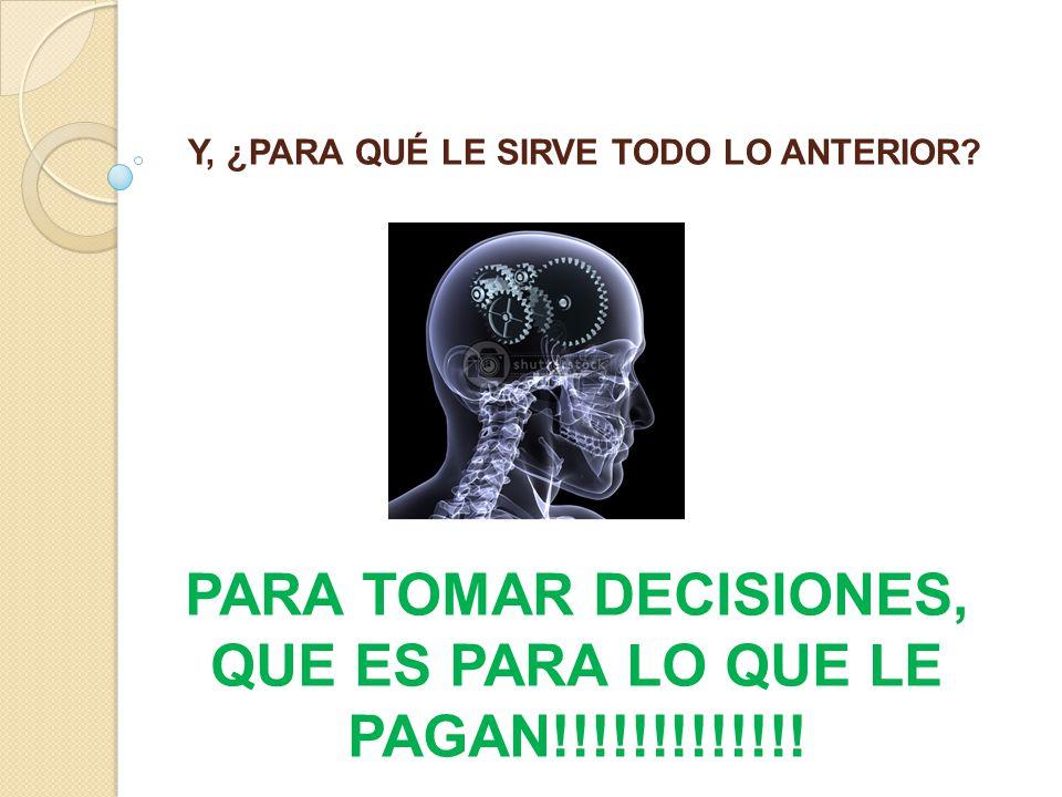 PARA TOMAR DECISIONES, QUE ES PARA LO QUE LE PAGAN!!!!!!!!!!!!!