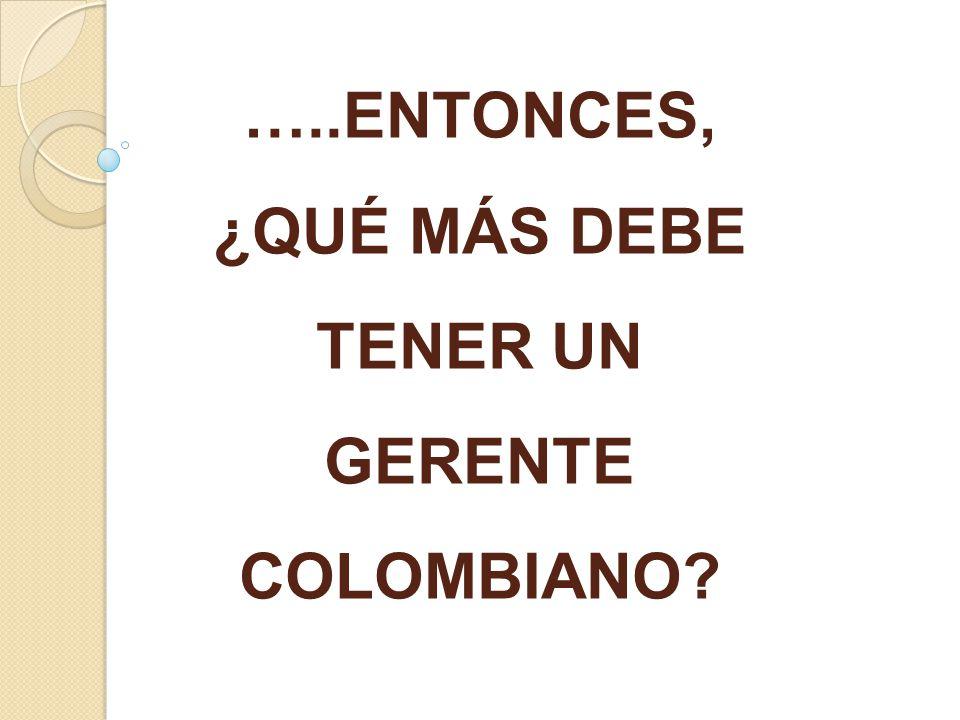 …..ENTONCES, ¿QUÉ MÁS DEBE TENER UN GERENTE COLOMBIANO